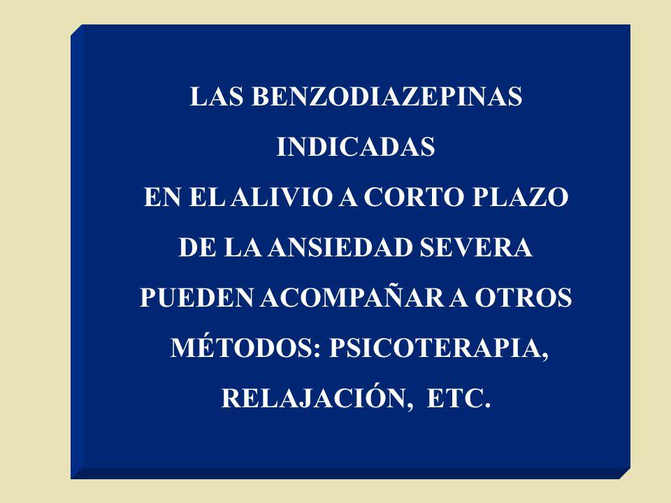 LAS BENZODIAZEPINAS INDICADAS EN EL ALIVIO A CORTO PLAZO DE LA ANSIEDAD SEVERA PUEDEN ACOMPAÑAR A OTROS MÉTODOS: PSICOTERAPIA, RELAJACIÓN, ETC.