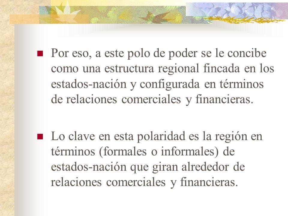 Por eso, a este polo de poder se le concibe como una estructura regional fincada en los estados-nación y configurada en términos de relaciones comerciales y financieras.