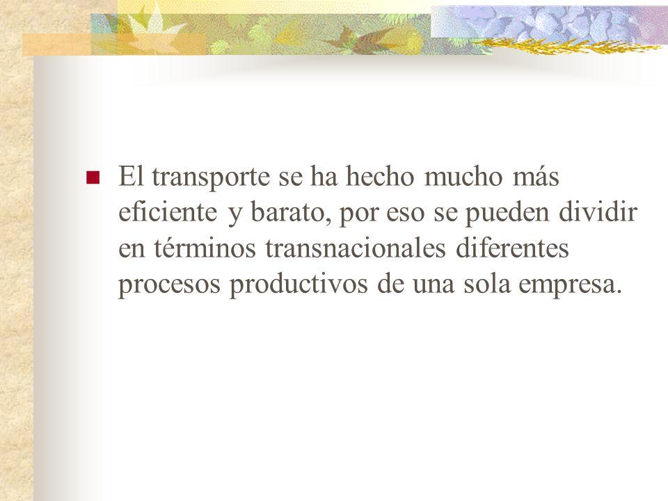 El transporte se ha hecho mucho más eficiente y barato, por eso se pueden dividir en términos transnacionales diferentes procesos productivos de una sola empresa.