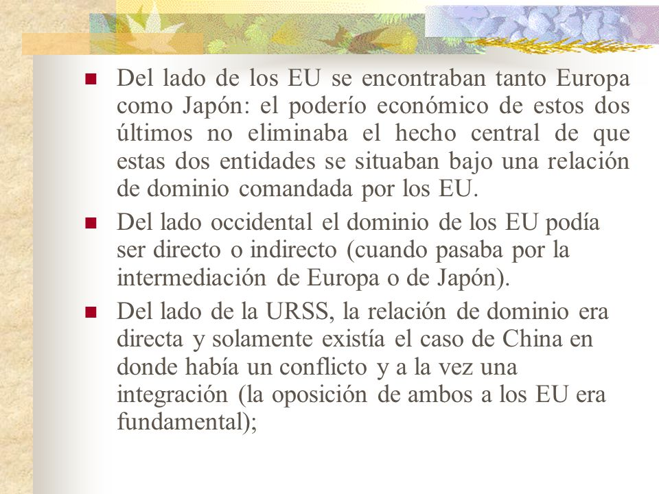 Del lado de los EU se encontraban tanto Europa como Japón: el poderío económico de estos dos últimos no eliminaba el hecho central de que estas dos entidades se situaban bajo una relación de dominio comandada por los EU.
