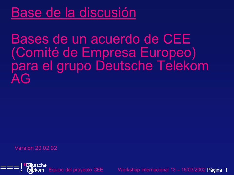 Base de la discusión Bases de un acuerdo de CEE (Comité de Empresa Europeo) para el grupo Deutsche Telekom AG Versión 20.02.02 Equipo del proyecto CEE Workshop internacional 13 – 15/03/2002 ===! § Deutsche Telekom Página 1