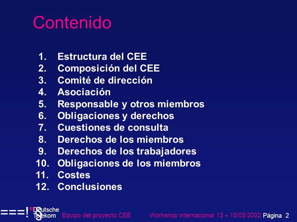 Contenido 1.Estructura del CEE 2.Composición del CEE 3.Comité de dirección 4.Asociación 5.Responsable y otros miembros 6.Obligaciones y derechos 7.Cuestiones de consulta 8.Derechos de los miembros 9.Derechos de los trabajadores 10.Obligaciones de los miembros 11.Costes 12.Conclusiones Equipo del proyecto CEE Workshop internacional 13 – 15/03/2002 Deutsche Telekom ===! § Página 2