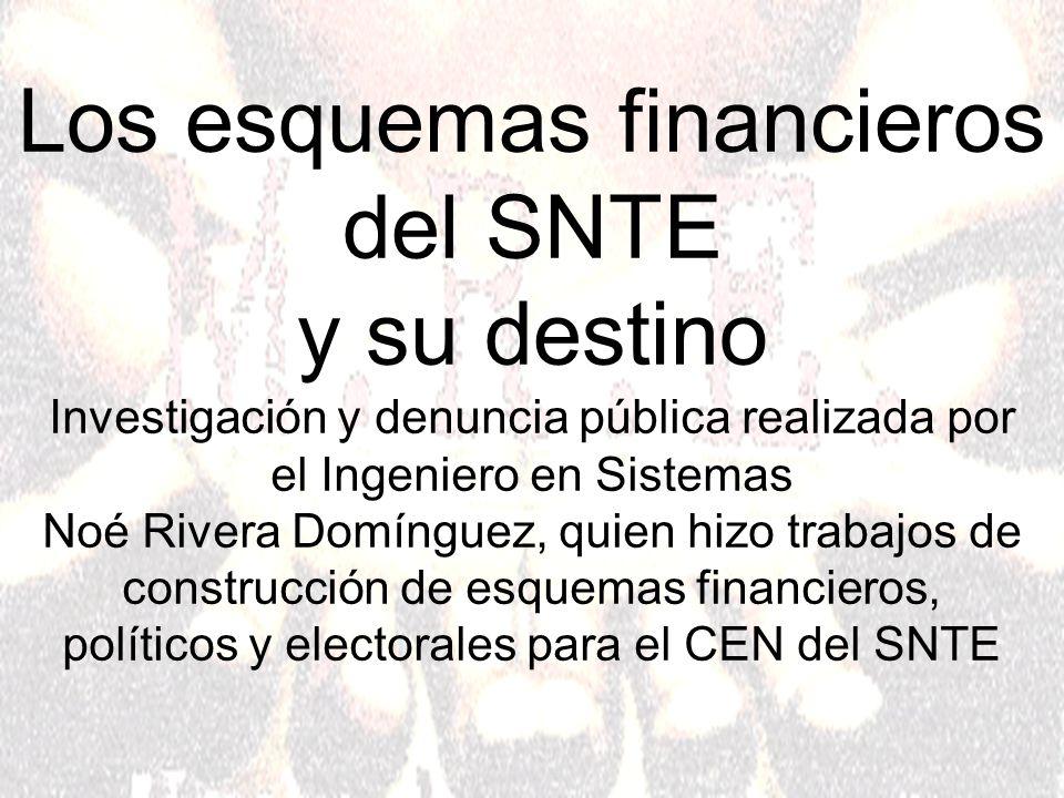 Los esquemas financieros del SNTE y su destino Investigación y denuncia pública realizada por el Ingeniero en Sistemas Noé Rivera Domínguez, quien hizo trabajos de construcción de esquemas financieros, políticos y electorales para el CEN del SNTE
