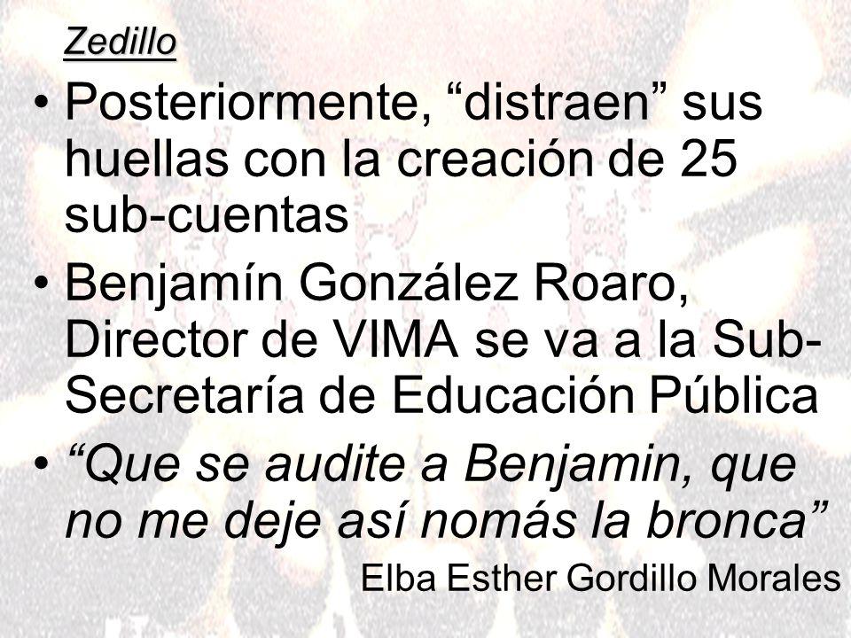 Zedillo Posteriormente, distraen sus huellas con la creación de 25 sub-cuentas Benjamín González Roaro, Director de VIMA se va a la Sub- Secretaría de Educación Pública Que se audite a Benjamin, que no me deje así nomás la bronca Elba Esther Gordillo Morales