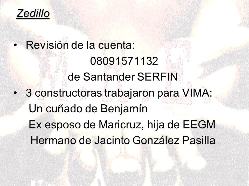 Zedillo Revisión de la cuenta: 08091571132 de Santander SERFIN 3 constructoras trabajaron para VIMA: Un cuñado de Benjamín Ex esposo de Maricruz, hija de EEGM Hermano de Jacinto González Pasilla
