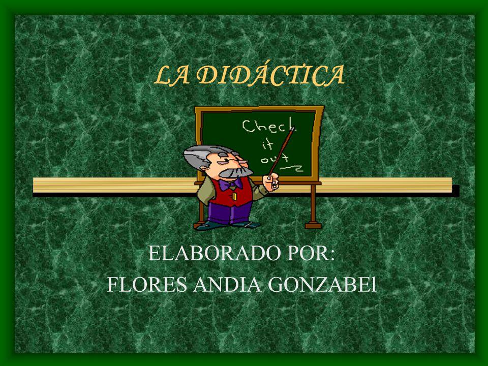 LA DIDÁCTICA ELABORADO POR: FLORES ANDIA GONZABEl