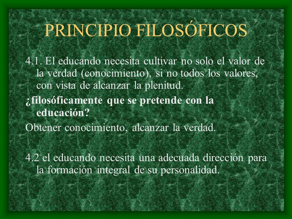 PRINCIPIO FILOSÓFICOS 4.1. El educando necesita cultivar no solo el valor de la verdad (conocimiento), si no todos los valores, con vista de alcanzar