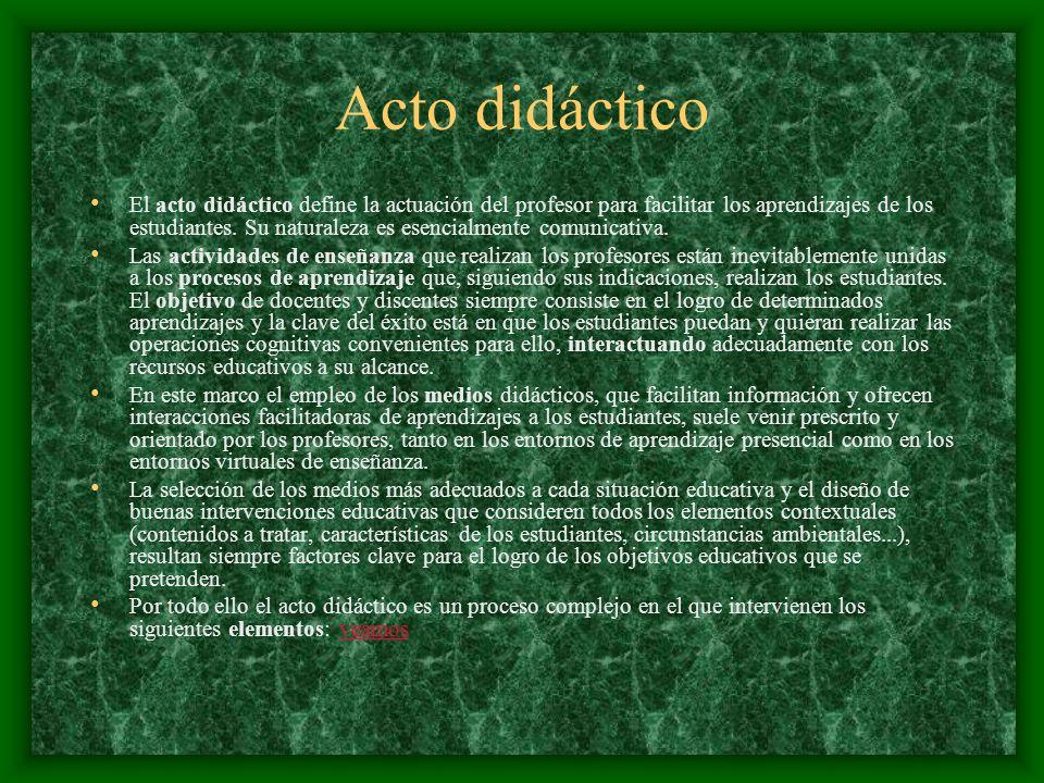 Acto didáctico El acto didáctico define la actuación del profesor para facilitar los aprendizajes de los estudiantes. Su naturaleza es esencialmente c