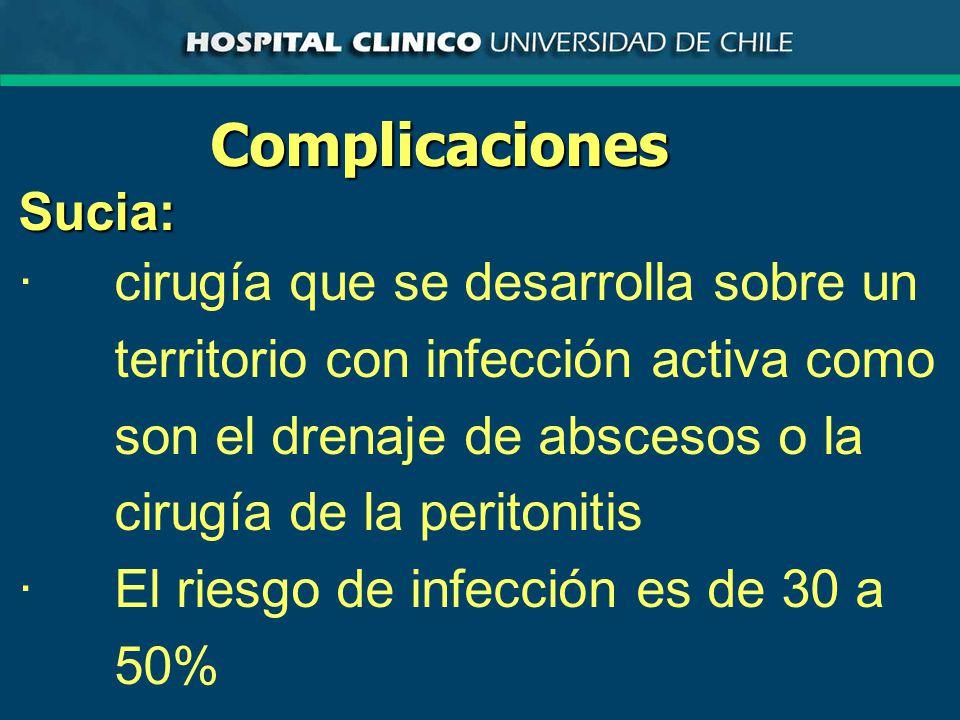 ComplicacionesSucia: ·cirugía que se desarrolla sobre un territorio con infección activa como son el drenaje de abscesos o la cirugía de la peritonitis ·El riesgo de infección es de 30 a 50%