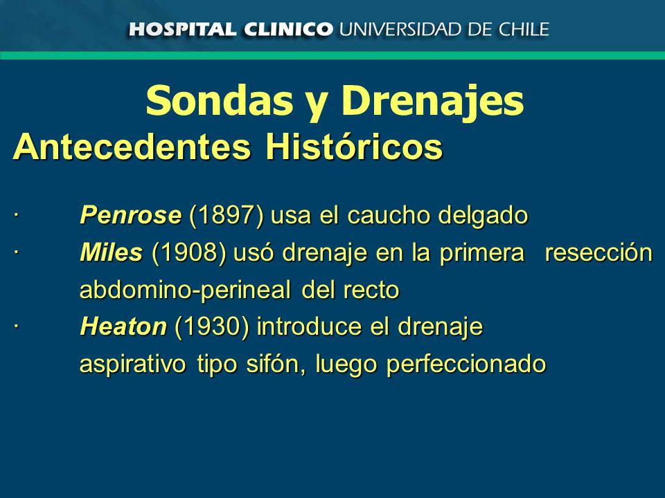 Sondas y Drenajes Antecedentes Históricos ·Penrose (1897) usa el caucho delgado ·Miles (1908) usó drenaje en la primera resección abdomino-perineal del recto ·Heaton (1930) introduce el drenaje aspirativo tipo sifón, luego perfeccionado