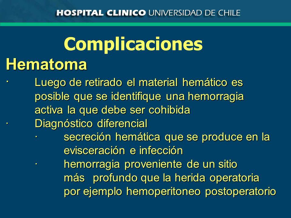 ComplicacionesHematoma · Luego de retirado el material hemático es posible que se identifique una hemorragia activa la que debe ser cohibida ·Diagnóstico diferencial ·secreción hemática que se produce en la evisceración e infección ·hemorragia proveniente de un sitio más profundo que la herida operatoria por ejemplo hemoperitoneo postoperatorio