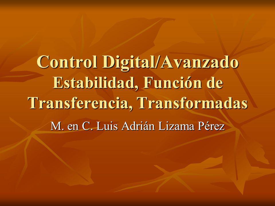 Control Digital/Avanzado Estabilidad, Función de Transferencia, Transformadas M. en C. Luis Adrián Lizama Pérez