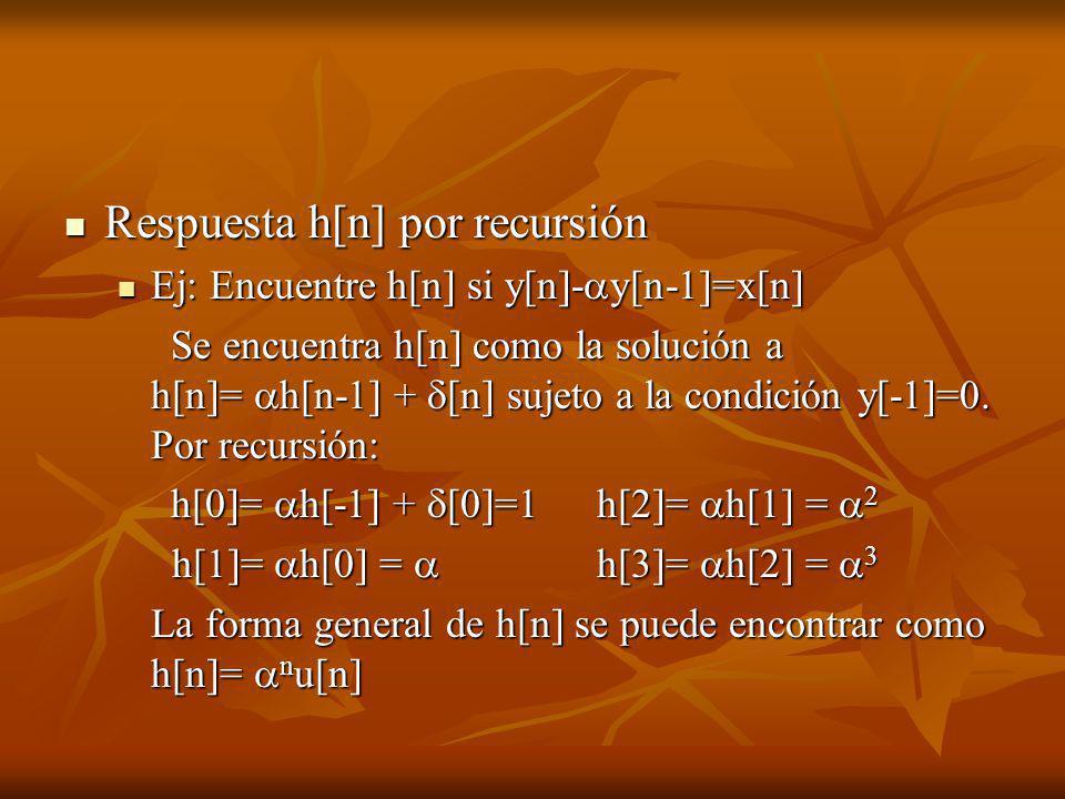 Respuesta h[n] por recursión Respuesta h[n] por recursión Ej: Encuentre h[n] si y[n]- y[n-1]=x[n] Ej: Encuentre h[n] si y[n]- y[n-1]=x[n] Se encuentra