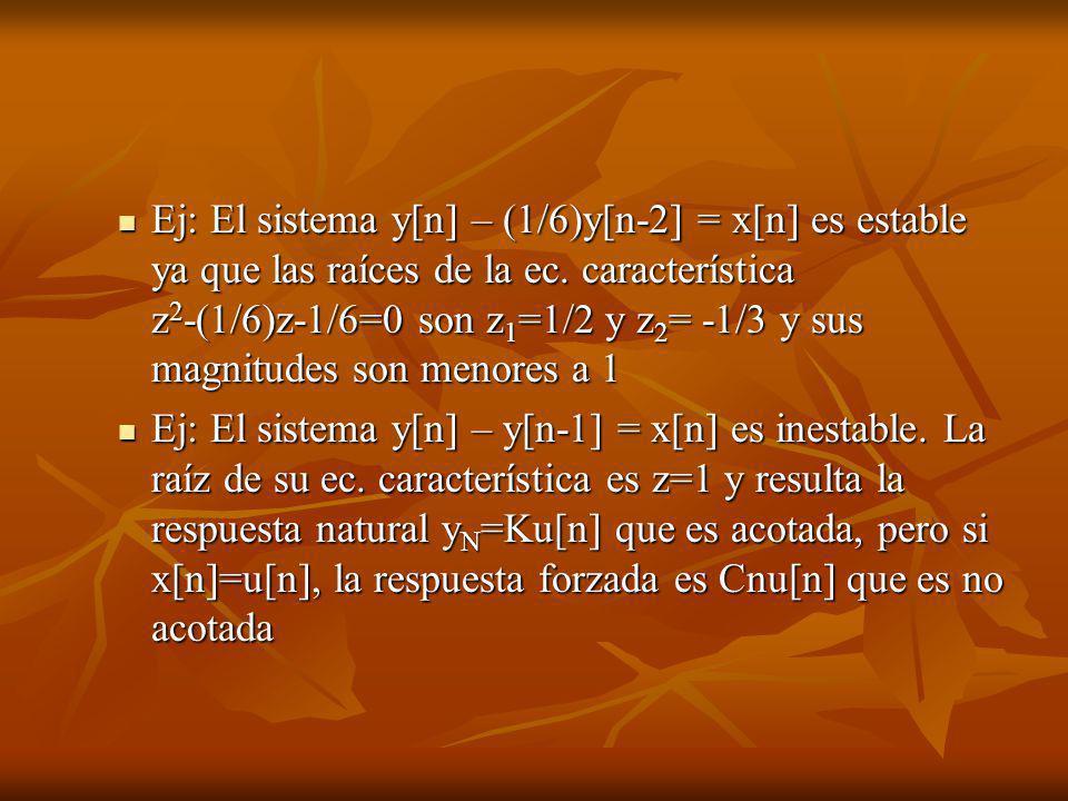 Ej: El sistema y[n] – (1/6)y[n-2] = x[n] es estable ya que las raíces de la ec. característica z 2 -(1/6)z-1/6=0 son z 1 =1/2 y z 2 = -1/3 y sus magni