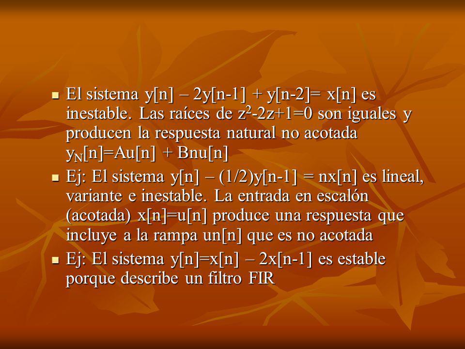 El sistema y[n] – 2y[n-1] + y[n-2]= x[n] es inestable. Las raíces de z 2 -2z+1=0 son iguales y producen la respuesta natural no acotada y N [n]=Au[n]