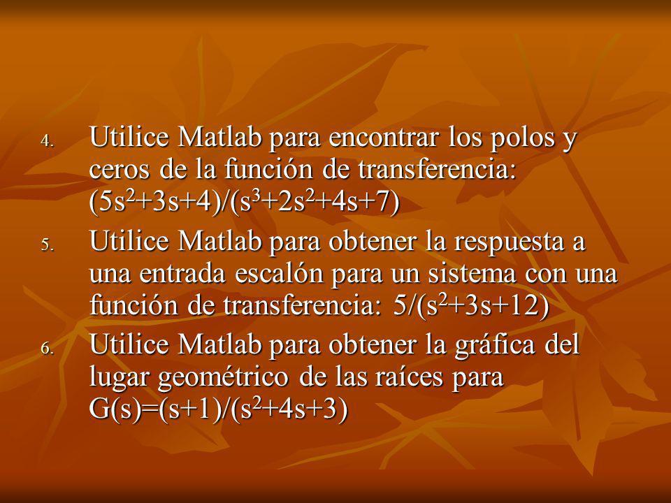 4. Utilice Matlab para encontrar los polos y ceros de la función de transferencia: (5s 2 +3s+4)/(s 3 +2s 2 +4s+7) 5. Utilice Matlab para obtener la re
