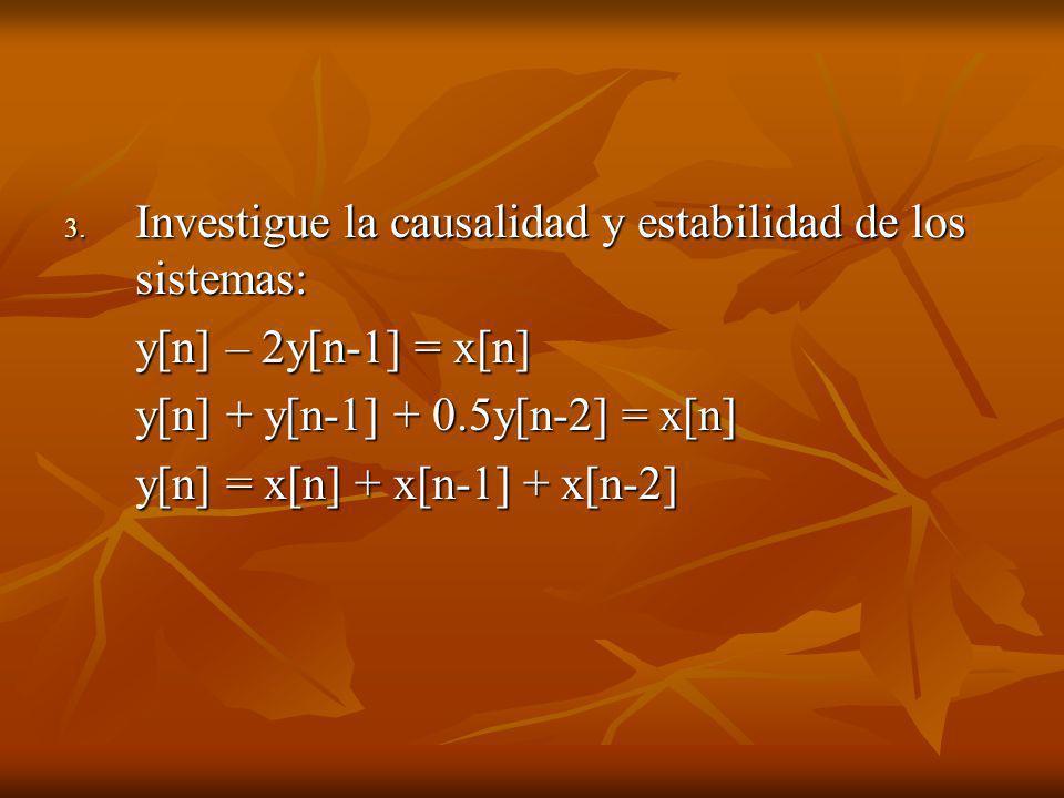 3. Investigue la causalidad y estabilidad de los sistemas: y[n] – 2y[n-1] = x[n] y[n] + y[n-1] + 0.5y[n-2] = x[n] y[n] = x[n] + x[n-1] + x[n-2]