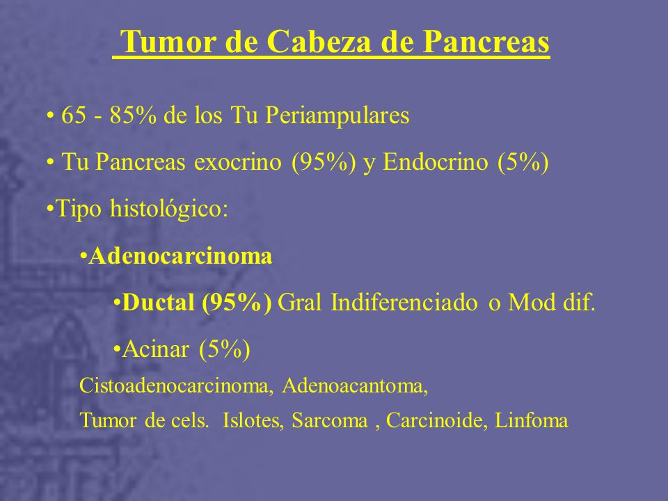 Tumor de Cabeza de Pancreas 65 - 85% de los Tu Periampulares Tu Pancreas exocrino (95%) y Endocrino (5%) Tipo histológico: Adenocarcinoma Ductal (95%) Gral Indiferenciado o Mod dif.