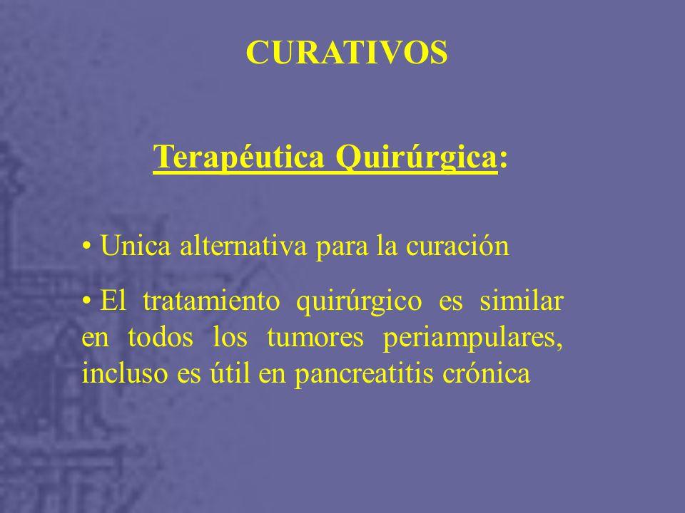 Terapéutica Quirúrgica: Unica alternativa para la curación El tratamiento quirúrgico es similar en todos los tumores periampulares, incluso es útil en pancreatitis crónica CURATIVOS