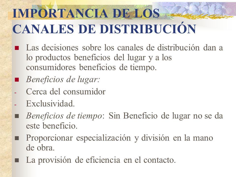 IMPORTANCIA DE LOS CANALES DE DISTRIBUCIÓN Las decisiones sobre los canales de distribución dan a lo productos beneficios del lugar y a los consumidores beneficios de tiempo.