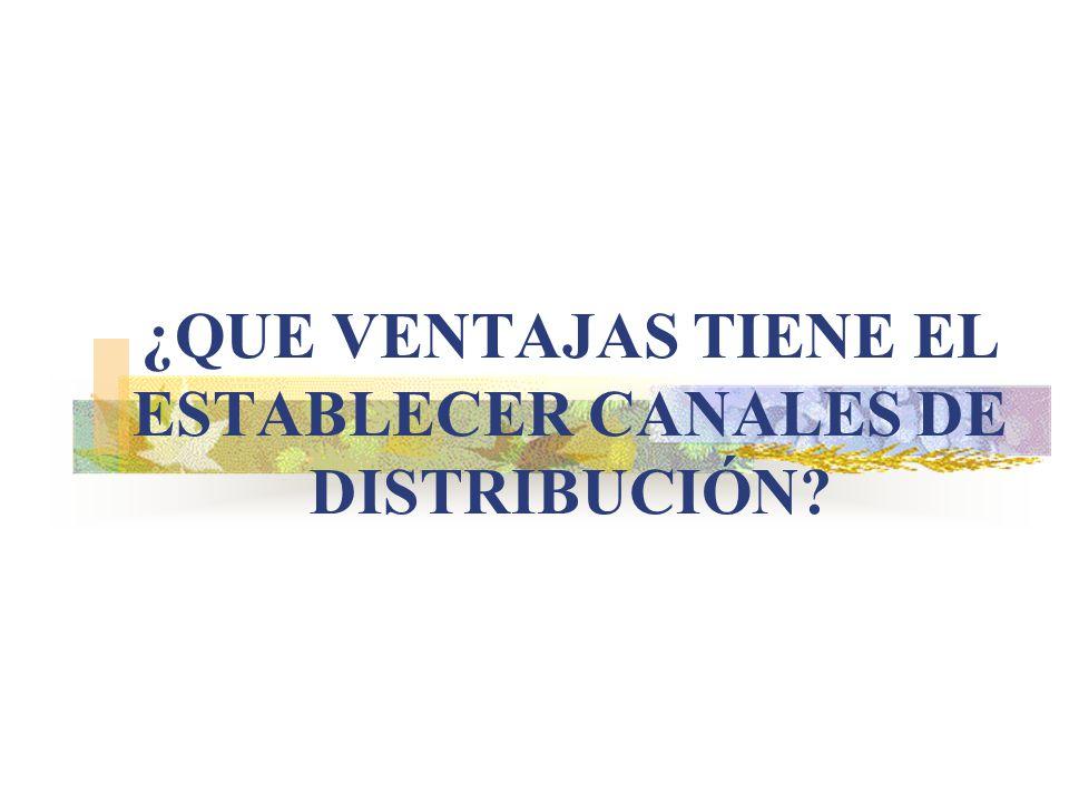 ¿QUE VENTAJAS TIENE EL ESTABLECER CANALES DE DISTRIBUCIÓN?