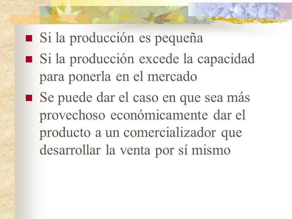 Si la producción es pequeña Si la producción excede la capacidad para ponerla en el mercado Se puede dar el caso en que sea más provechoso económicamente dar el producto a un comercializador que desarrollar la venta por sí mismo