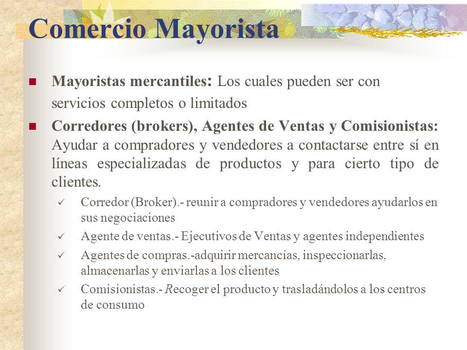 Comercio Mayorista Mayoristas mercantiles : Los cuales pueden ser con servicios completos o limitados Corredores (brokers), Agentes de Ventas y Comisionistas: Ayudar a compradores y vendedores a contactarse entre sí en líneas especializadas de productos y para cierto tipo de clientes.