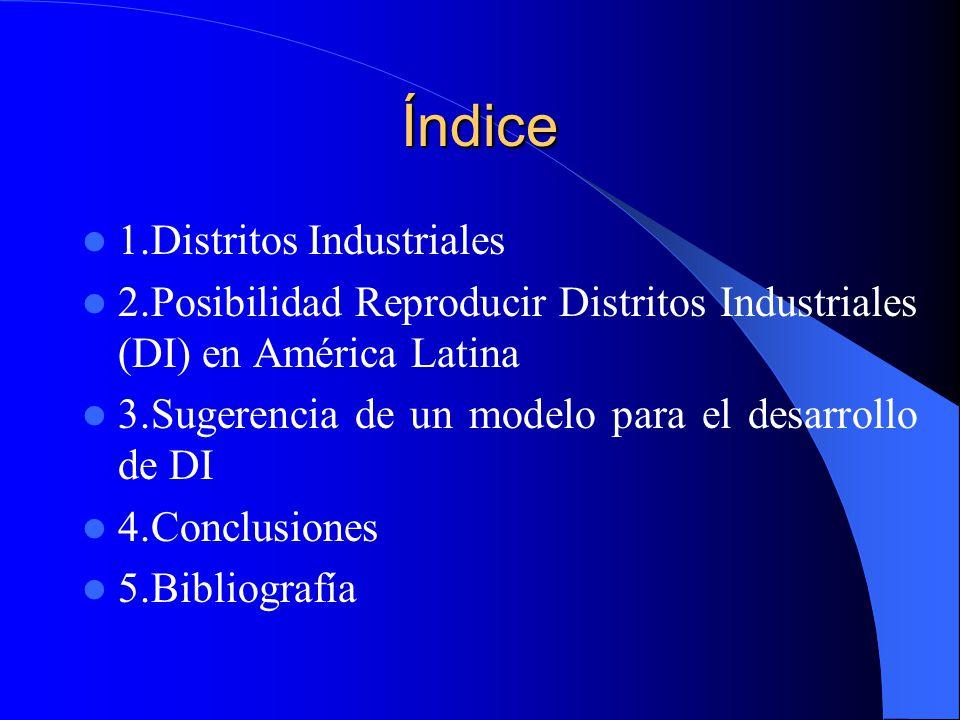 Índice 1.Distritos Industriales 2.Posibilidad Reproducir Distritos Industriales (DI) en América Latina 3.Sugerencia de un modelo para el desarrollo de DI 4.Conclusiones 5.Bibliografía