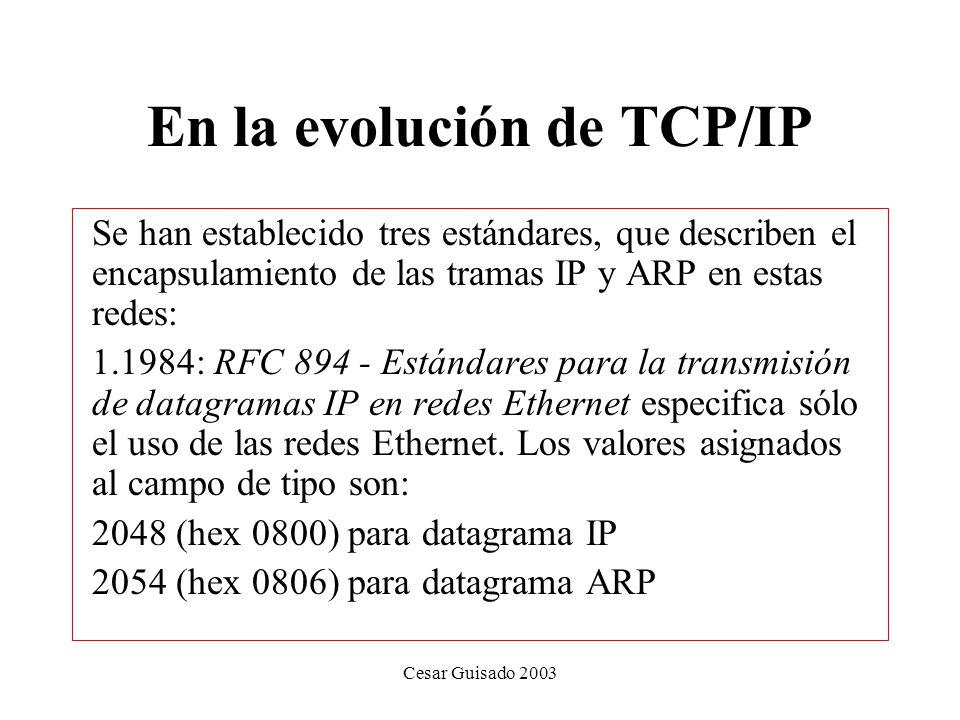 Cesar Guisado 2003 En la evolución de TCP/IP Se han establecido tres estándares, que describen el encapsulamiento de las tramas IP y ARP en estas redes: 1.1984: RFC 894 - Estándares para la transmisión de datagramas IP en redes Ethernet especifica sólo el uso de las redes Ethernet.