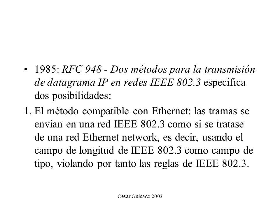 Cesar Guisado 2003 1985: RFC 948 - Dos métodos para la transmisión de datagrama IP en redes IEEE 802.3 especifica dos posibilidades: 1.El método compatible con Ethernet: las tramas se envían en una red IEEE 802.3 como si se tratase de una red Ethernet network, es decir, usando el campo de longitud de IEEE 802.3 como campo de tipo, violando por tanto las reglas de IEEE 802.3.