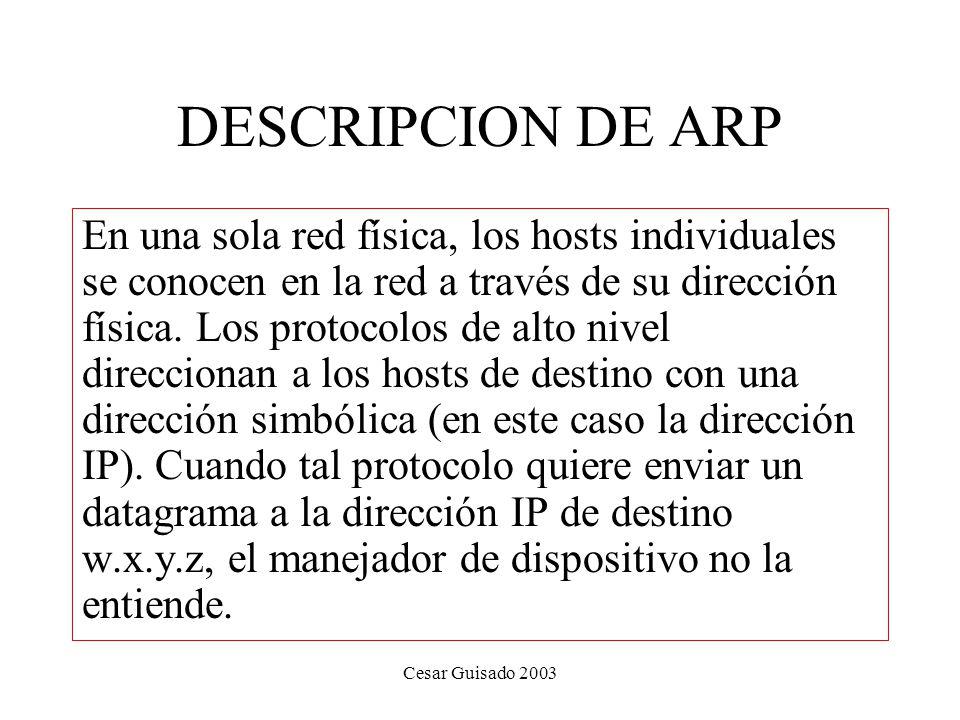 Cesar Guisado 2003 DESCRIPCION DE ARP En una sola red física, los hosts individuales se conocen en la red a través de su dirección física.