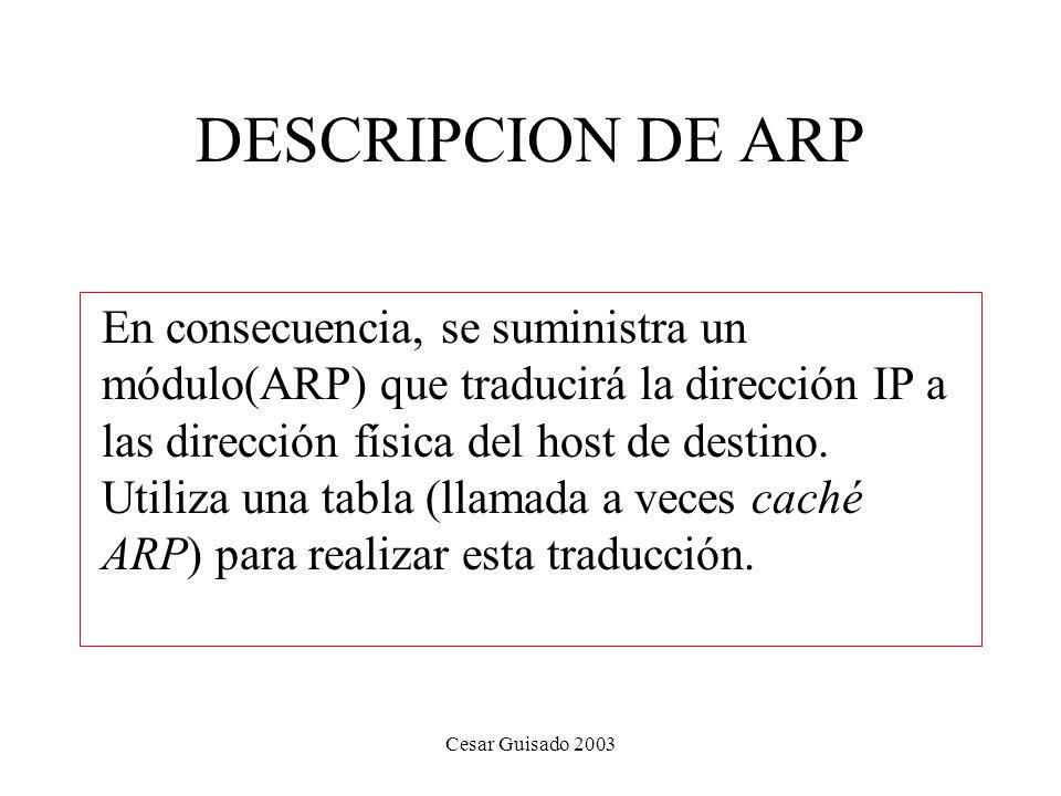 Cesar Guisado 2003 DESCRIPCION DE ARP En consecuencia, se suministra un módulo(ARP) que traducirá la dirección IP a las dirección física del host de destino.