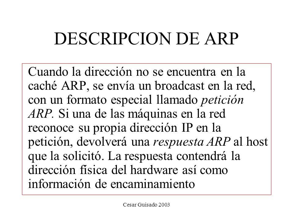 Cesar Guisado 2003 DESCRIPCION DE ARP Cuando la dirección no se encuentra en la caché ARP, se envía un broadcast en la red, con un formato especial llamado petición ARP.