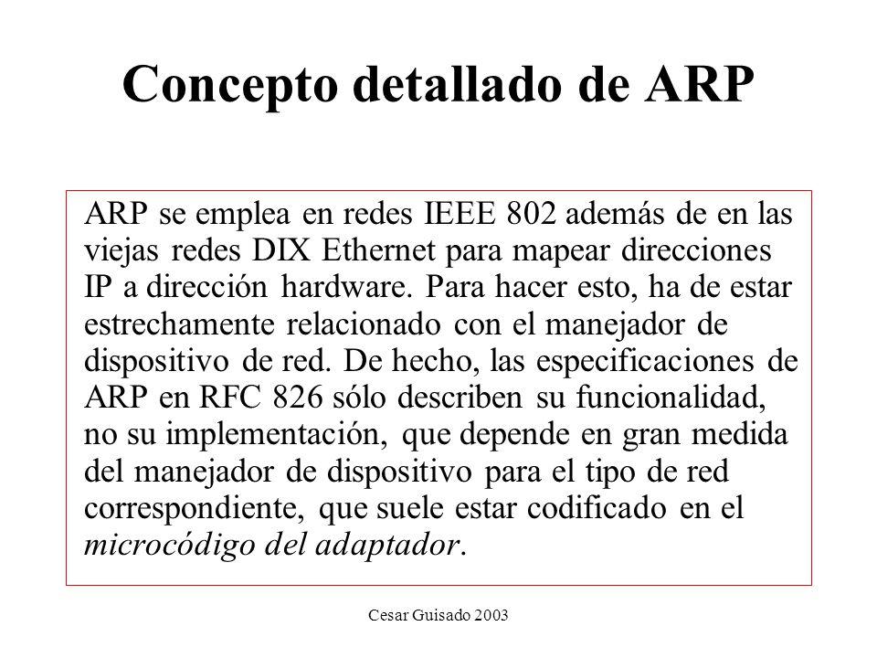 Cesar Guisado 2003 Concepto detallado de ARP ARP se emplea en redes IEEE 802 además de en las viejas redes DIX Ethernet para mapear direcciones IP a dirección hardware.