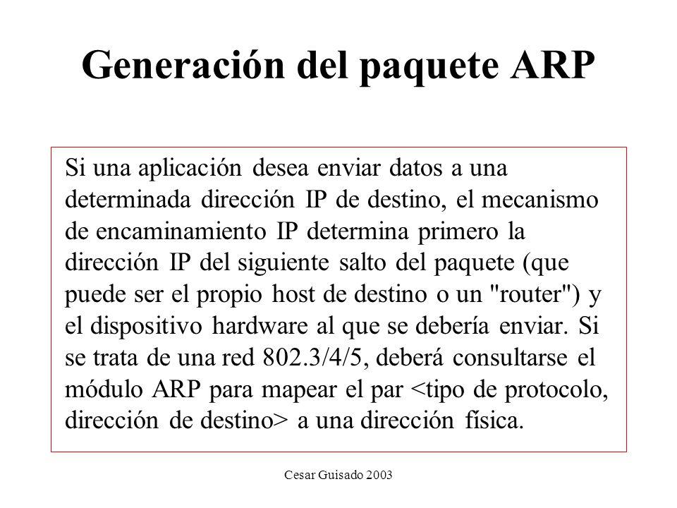 Cesar Guisado 2003 Generación del paquete ARP Si una aplicación desea enviar datos a una determinada dirección IP de destino, el mecanismo de encaminamiento IP determina primero la dirección IP del siguiente salto del paquete (que puede ser el propio host de destino o un router ) y el dispositivo hardware al que se debería enviar.