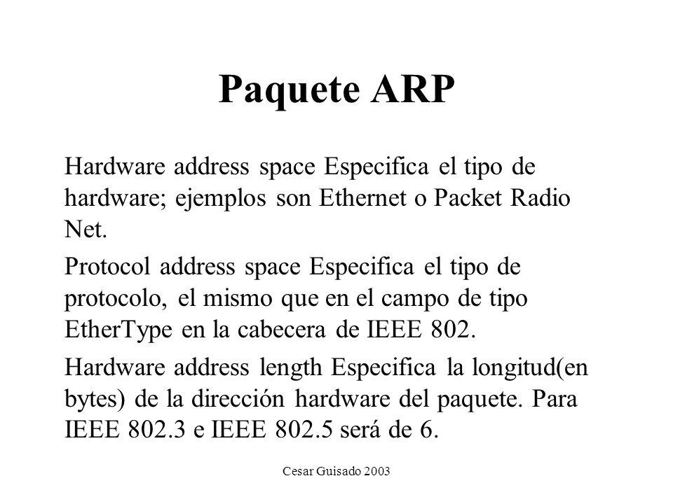 Cesar Guisado 2003 Paquete ARP Hardware address space Especifica el tipo de hardware; ejemplos son Ethernet o Packet Radio Net.