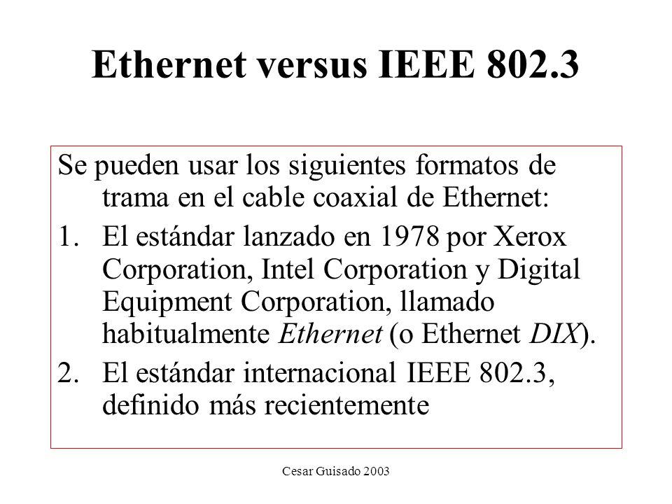 Cesar Guisado 2003 Ethernet versus IEEE 802.3 Se pueden usar los siguientes formatos de trama en el cable coaxial de Ethernet: 1.El estándar lanzado en 1978 por Xerox Corporation, Intel Corporation y Digital Equipment Corporation, llamado habitualmente Ethernet (o Ethernet DIX).