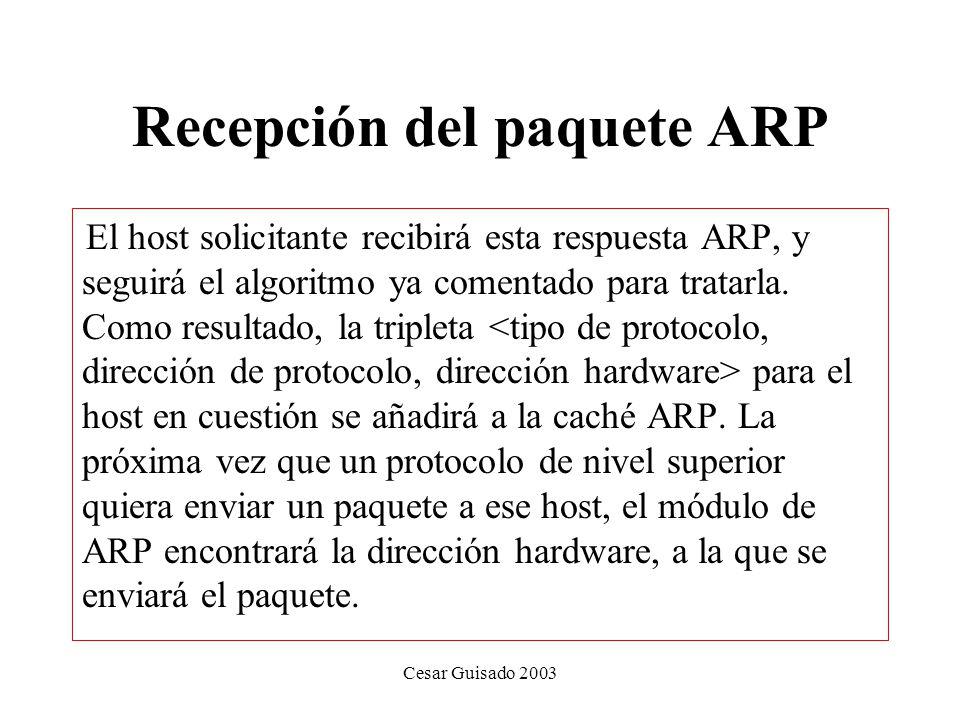 Recepción del paquete ARP El host solicitante recibirá esta respuesta ARP, y seguirá el algoritmo ya comentado para tratarla.