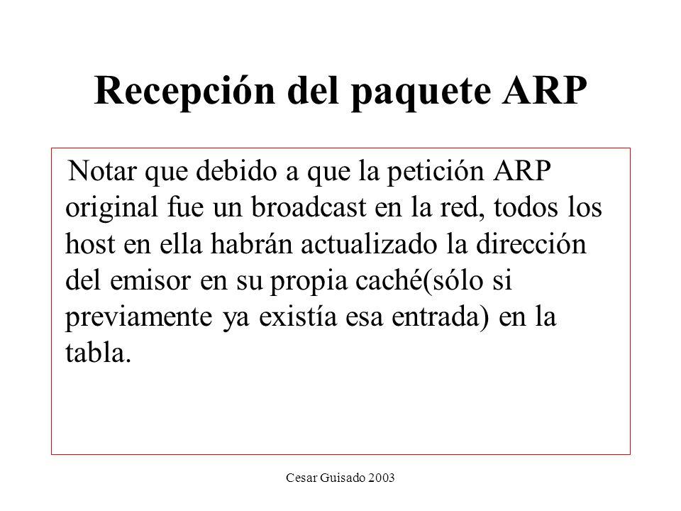 Cesar Guisado 2003 Recepción del paquete ARP Notar que debido a que la petición ARP original fue un broadcast en la red, todos los host en ella habrán actualizado la dirección del emisor en su propia caché(sólo si previamente ya existía esa entrada) en la tabla.