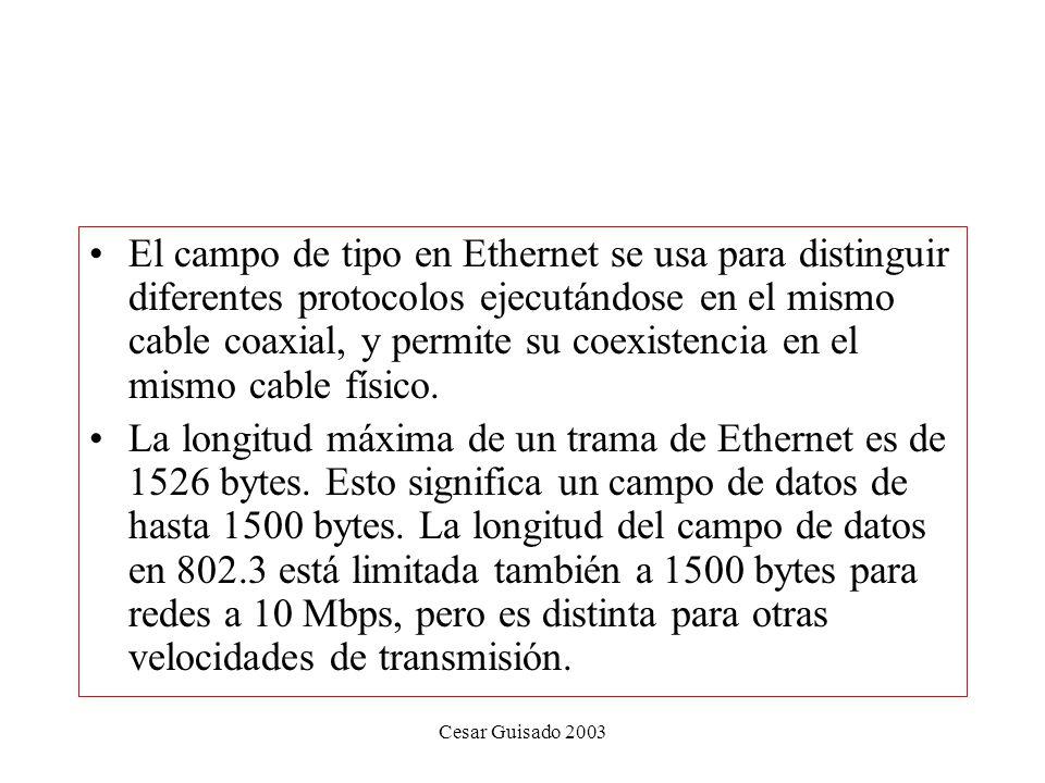 Cesar Guisado 2003 El campo de tipo en Ethernet se usa para distinguir diferentes protocolos ejecutándose en el mismo cable coaxial, y permite su coexistencia en el mismo cable físico.