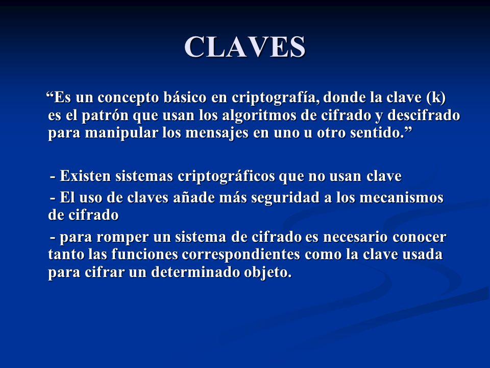 CLAVES Es un concepto básico en criptografía, donde la clave (k) es el patrón que usan los algoritmos de cifrado y descifrado para manipular los mensajes en uno u otro sentido.