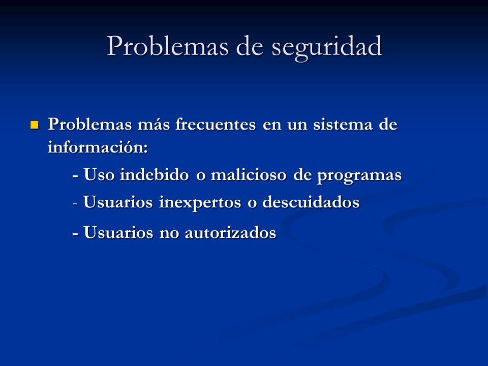 Problemas de seguridad Problemas más frecuentes en un sistema de información: Problemas más frecuentes en un sistema de información: - Uso indebido o malicioso de programas - Uso indebido o malicioso de programas - Usuarios inexpertos o descuidados - Usuarios inexpertos o descuidados - Usuarios no autorizados - Usuarios no autorizados
