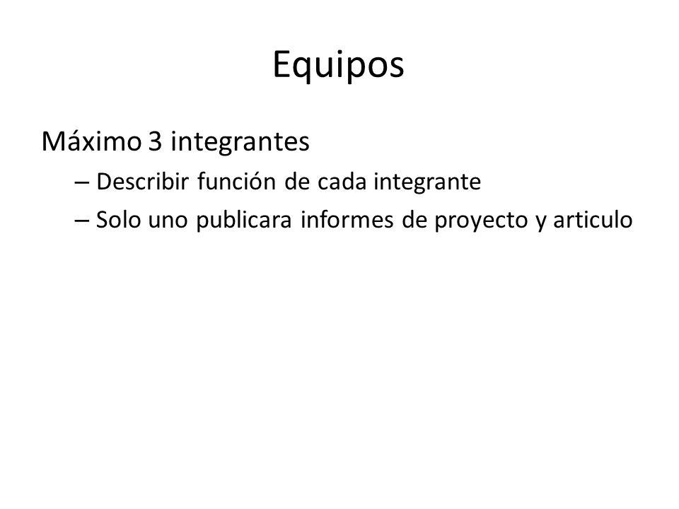 Equipos Máximo 3 integrantes – Describir función de cada integrante – Solo uno publicara informes de proyecto y articulo