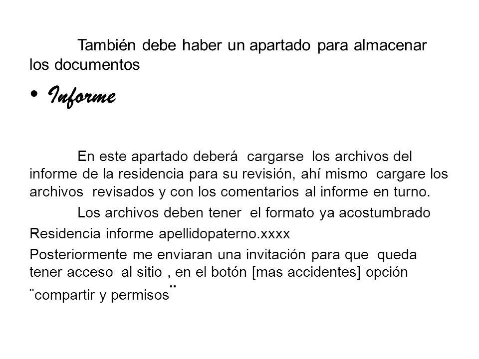 También debe haber un apartado para almacenar los documentos Informe En este apartado deberá cargarse los archivos del informe de la residencia para su revisión, ahí mismo cargare los archivos revisados y con los comentarios al informe en turno.