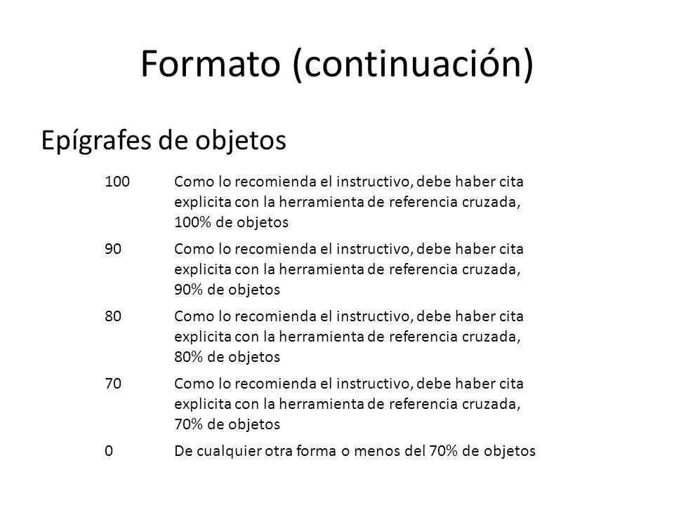 Formato (continuación) Epígrafes de objetos 100Como lo recomienda el instructivo, debe haber cita explicita con la herramienta de referencia cruzada, 100% de objetos 90Como lo recomienda el instructivo, debe haber cita explicita con la herramienta de referencia cruzada, 90% de objetos 80Como lo recomienda el instructivo, debe haber cita explicita con la herramienta de referencia cruzada, 80% de objetos 70Como lo recomienda el instructivo, debe haber cita explicita con la herramienta de referencia cruzada, 70% de objetos 0De cualquier otra forma o menos del 70% de objetos