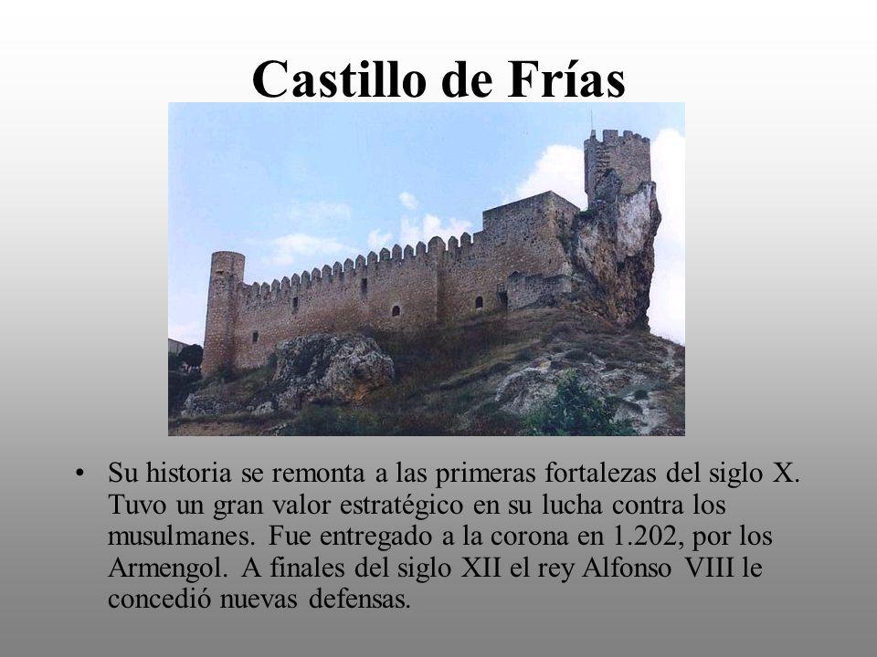Castillo de Frías Su historia se remonta a las primeras fortalezas del siglo X. Tuvo un gran valor estratégico en su lucha contra los musulmanes. Fue