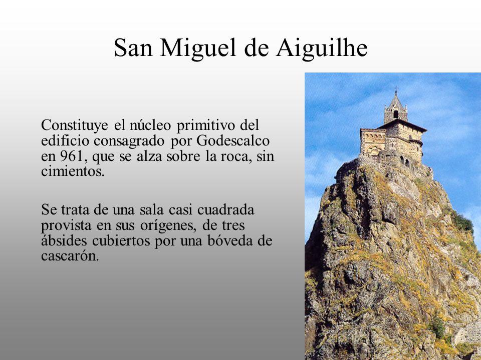 San Miguel de Aiguilhe Constituye el núcleo primitivo del edificio consagrado por Godescalco en 961, que se alza sobre la roca, sin cimientos. Se trat