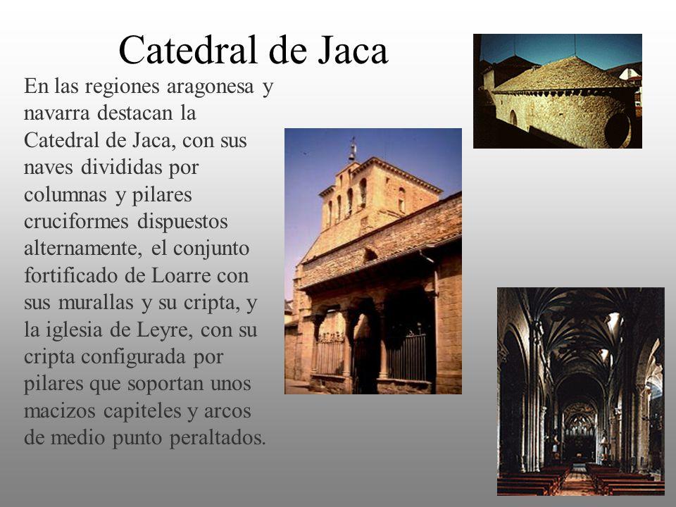 Catedral de Jaca En las regiones aragonesa y navarra destacan la Catedral de Jaca, con sus naves divididas por columnas y pilares cruciformes dispuest