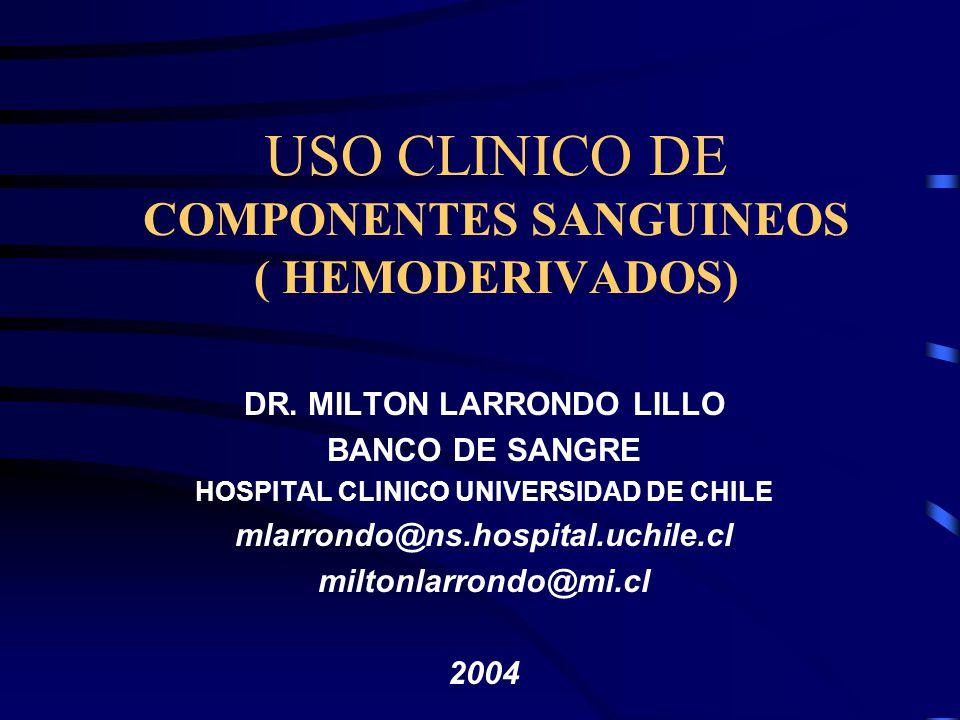 USO CLINICO DE COMPONENTES SANGUINEOS ( HEMODERIVADOS) DR. MILTON LARRONDO LILLO BANCO DE SANGRE HOSPITAL CLINICO UNIVERSIDAD DE CHILE mlarrondo@ns.ho