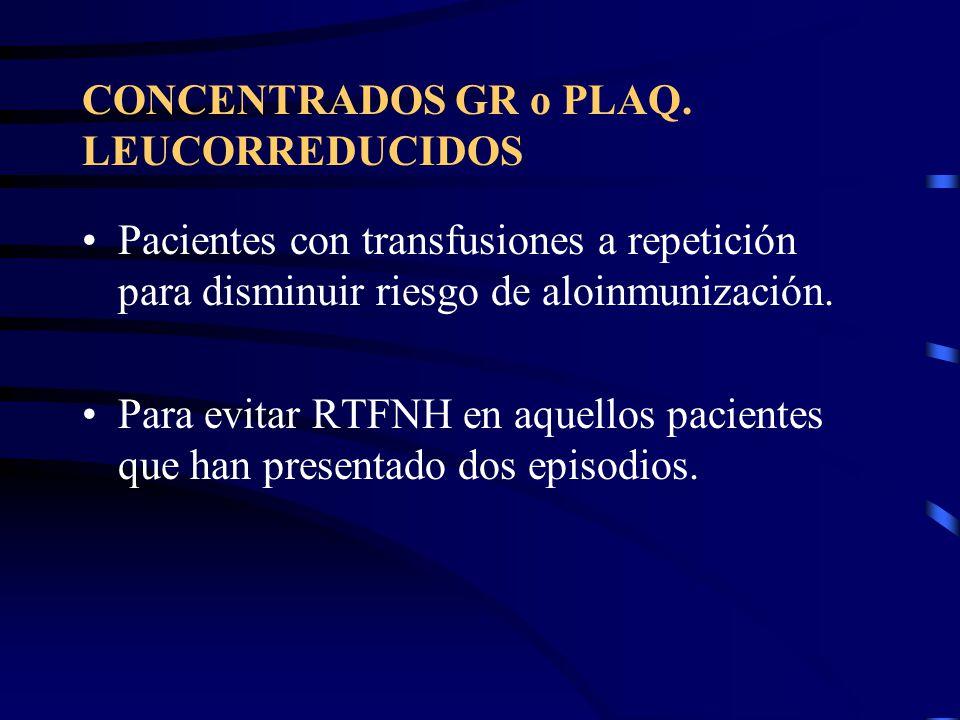CONCENTRADOS GR o PLAQ. LEUCORREDUCIDOS Pacientes con transfusiones a repetición para disminuir riesgo de aloinmunización. Para evitar RTFNH en aquell